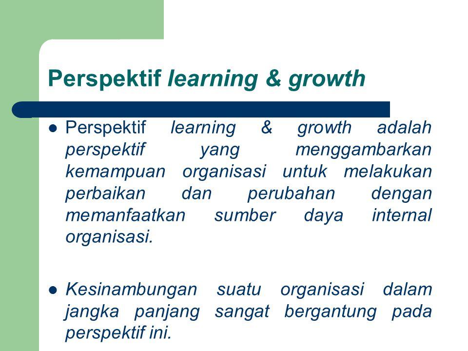 Perspektif learning & growth Perspektif learning & growth adalah perspektif yang menggambarkan kemampuan organisasi untuk melakukan perbaikan dan peru