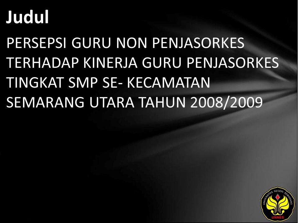 Judul PERSEPSI GURU NON PENJASORKES TERHADAP KINERJA GURU PENJASORKES TINGKAT SMP SE- KECAMATAN SEMARANG UTARA TAHUN 2008/2009