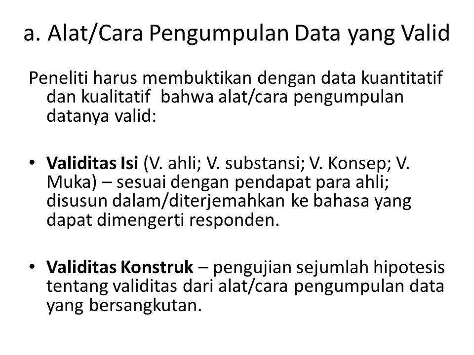 a. Alat/Cara Pengumpulan Data yang Valid Peneliti harus membuktikan dengan data kuantitatif dan kualitatif bahwa alat/cara pengumpulan datanya valid: