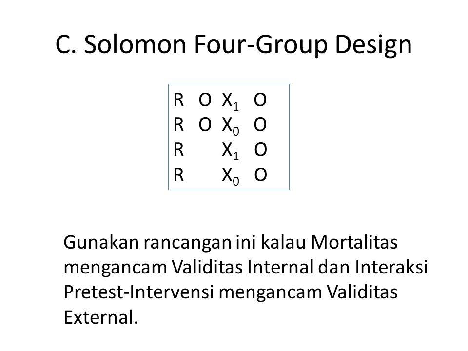 C. Solomon Four-Group Design R O X 1 O R O X 0 O R X 1 O R X 0 O Gunakan rancangan ini kalau Mortalitas mengancam Validitas Internal dan Interaksi Pre