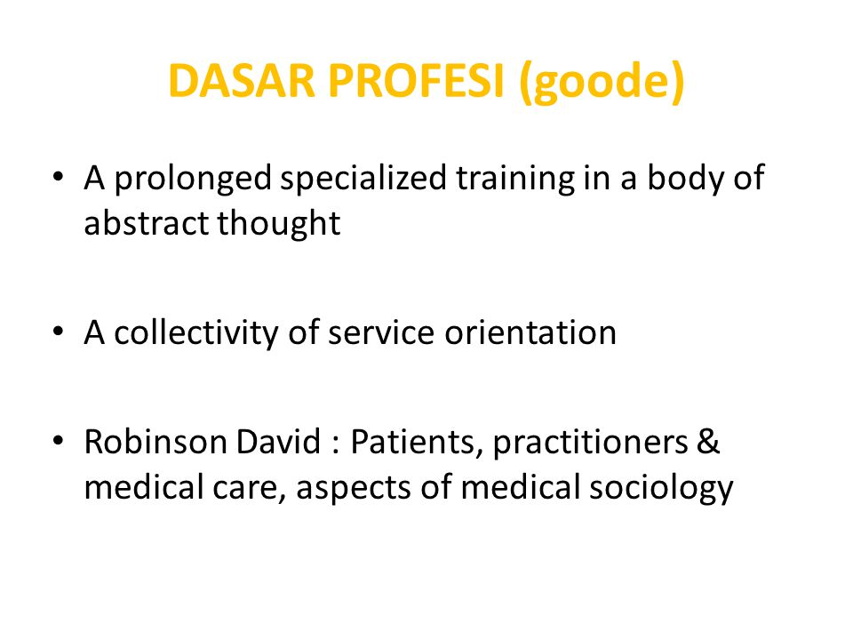 DASAR PROFESI (goode) A prolonged specialized training in a body of abstract thought A collectivity of service orientation Robinson David : Patients,