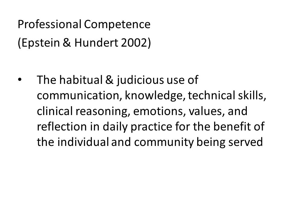 Professional Competence (Epstein & Hundert 2002) The habitual & judicious use of communication, knowledge, technical skills, clinical reasoning, emoti