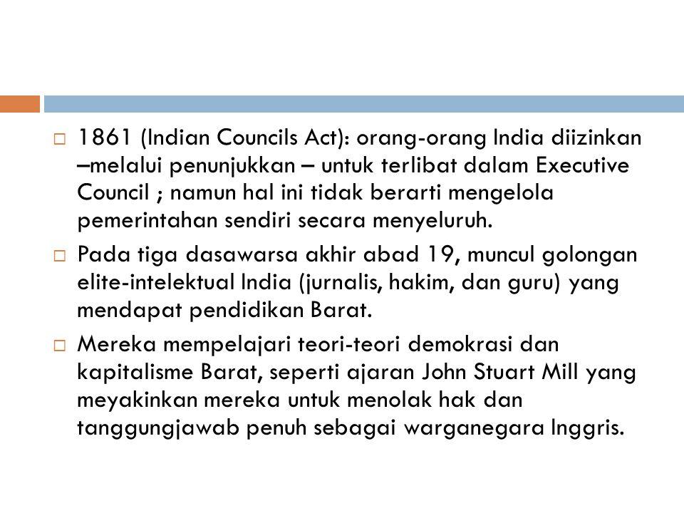  1861 (Indian Councils Act): orang-orang India diizinkan –melalui penunjukkan – untuk terlibat dalam Executive Council ; namun hal ini tidak berarti mengelola pemerintahan sendiri secara menyeluruh.