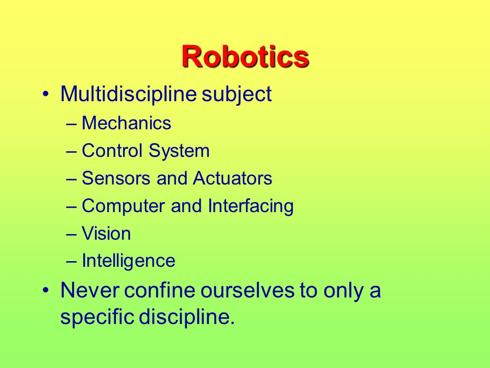 Robotics Multidiscipline subject –Mechanics –Control System –Sensors and Actuators –Computer and Interfacing –Vision –Intelligence Never confine ourse