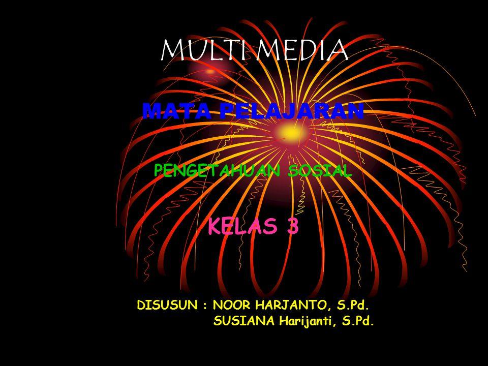 MULTI MEDIA MATA PELAJARAN PENGETAHUAN SOSIAL KELAS 3 DISUSUN : NOOR HARJANTO, S.Pd.