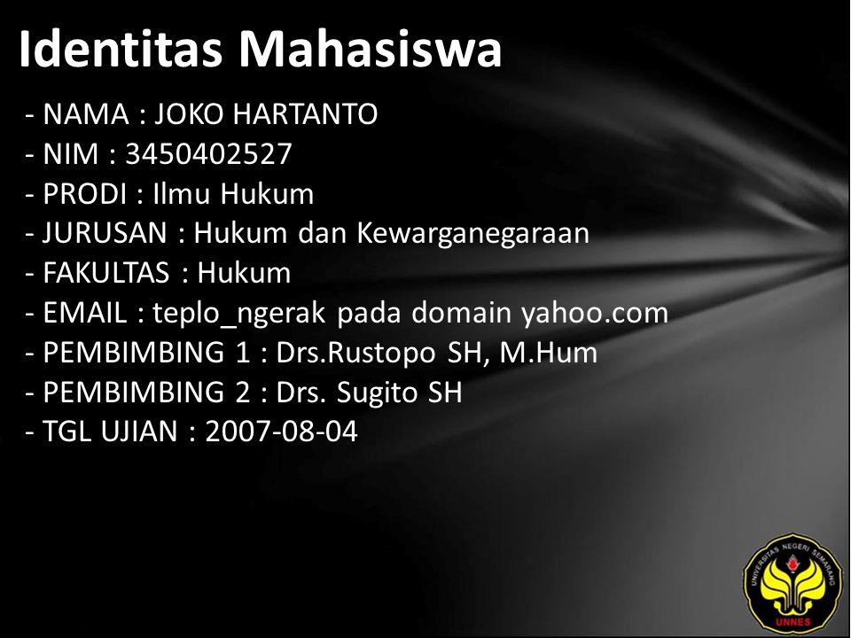 Identitas Mahasiswa - NAMA : JOKO HARTANTO - NIM : 3450402527 - PRODI : Ilmu Hukum - JURUSAN : Hukum dan Kewarganegaraan - FAKULTAS : Hukum - EMAIL : teplo_ngerak pada domain yahoo.com - PEMBIMBING 1 : Drs.Rustopo SH, M.Hum - PEMBIMBING 2 : Drs.