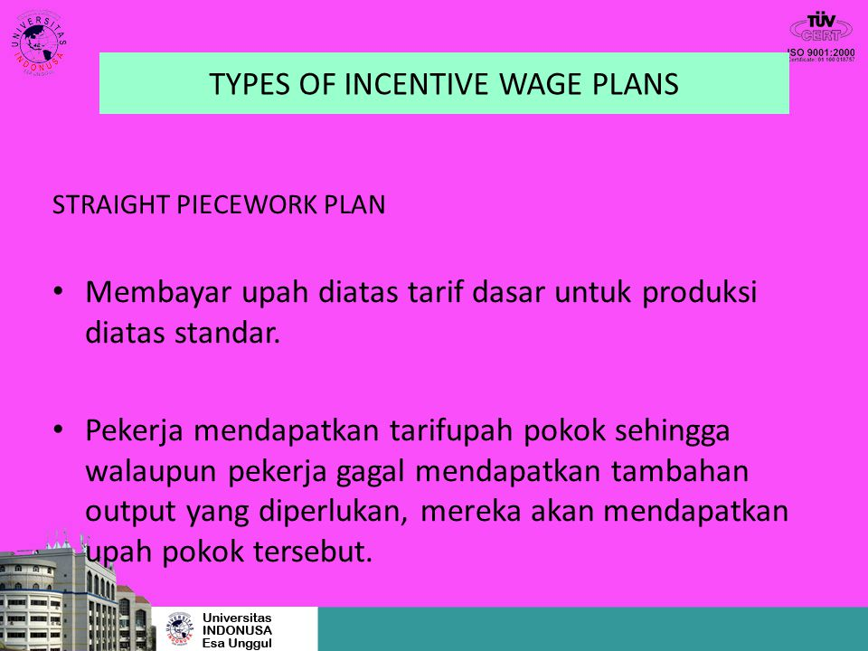 TYPES OF INCENTIVE WAGE PLANS STRAIGHT PIECEWORK PLAN Membayar upah diatas tarif dasar untuk produksi diatas standar. Pekerja mendapatkan tarifupah po