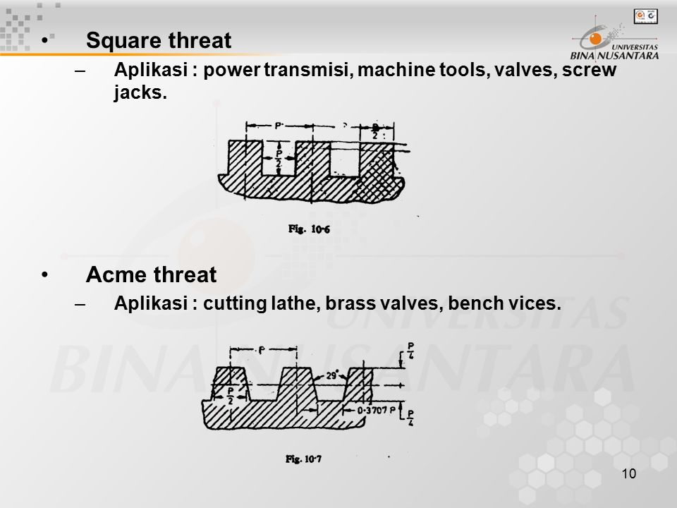 11 Knuckle threat –Aplikasi : digunakan untuk tugas berat, railway carriage couplings, hydrant, dll, Buttress threat –Aplikasi : Mentransmisikan daya pada satu arah, bench vices.