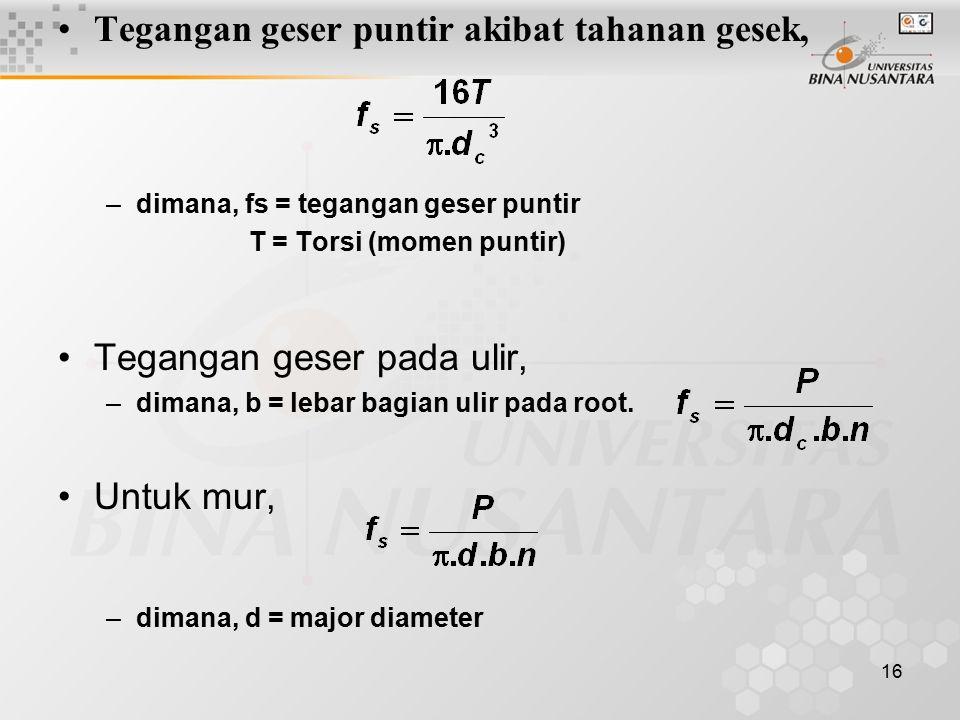 16 Tegangan geser puntir akibat tahanan gesek, –dimana, fs = tegangan geser puntir T = Torsi (momen puntir) Tegangan geser pada ulir, –dimana, b = lebar bagian ulir pada root.
