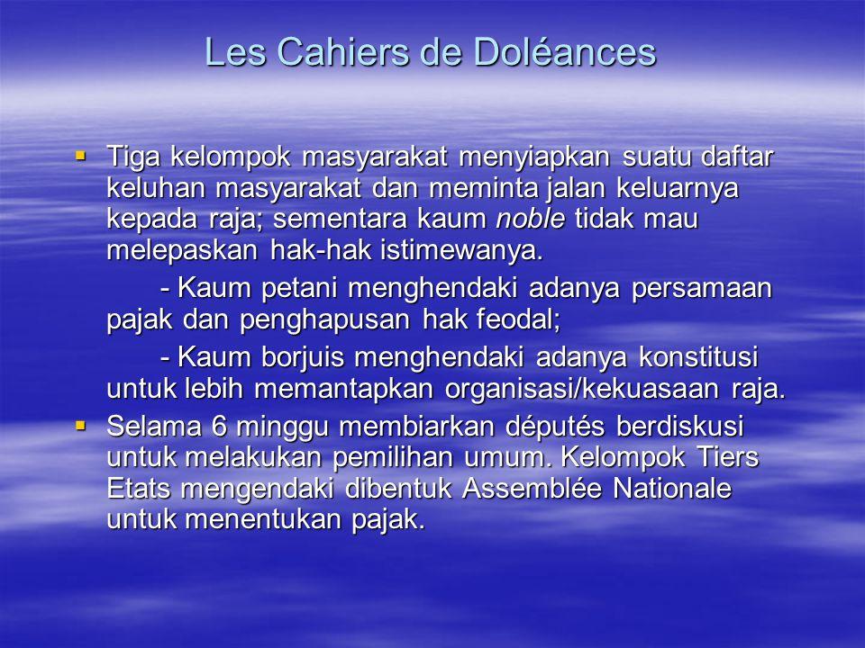 Les Cahiers de Doléances  Tiga kelompok masyarakat menyiapkan suatu daftar keluhan masyarakat dan meminta jalan keluarnya kepada raja; sementara kaum noble tidak mau melepaskan hak-hak istimewanya.