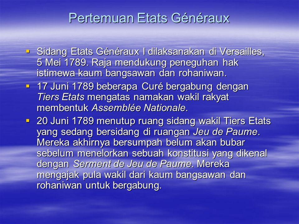 Pertemuan Etats Généraux  Sidang Etats Généraux I dilaksanakan di Versailles, 5 Mei 1789. Raja mendukung peneguhan hak istimewa kaum bangsawan dan ro