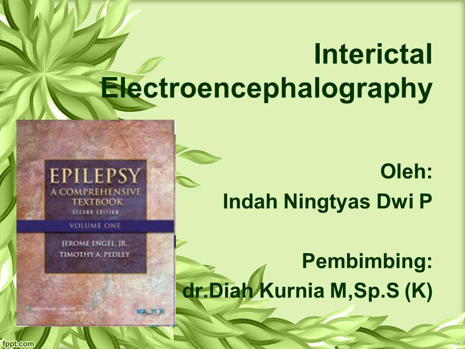 Interictal Electroencephalography Oleh: Indah Ningtyas Dwi P Pembimbing: dr.Diah Kurnia M,Sp.S (K)
