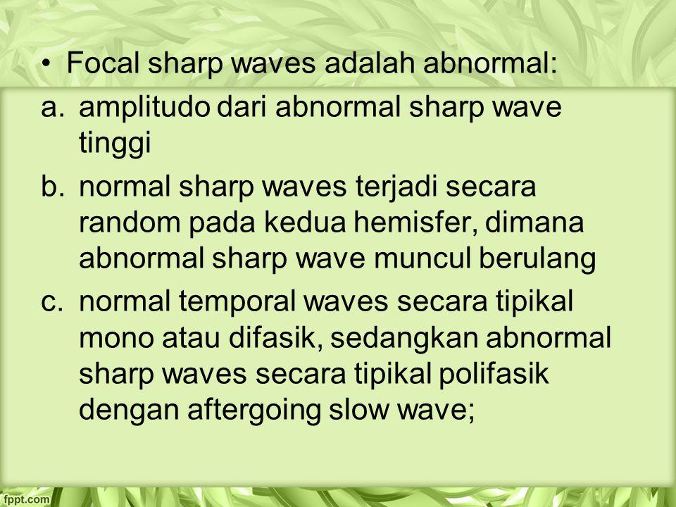 Focal sharp waves adalah abnormal: a.amplitudo dari abnormal sharp wave tinggi b.normal sharp waves terjadi secara random pada kedua hemisfer, dimana abnormal sharp wave muncul berulang c.normal temporal waves secara tipikal mono atau difasik, sedangkan abnormal sharp waves secara tipikal polifasik dengan aftergoing slow wave;