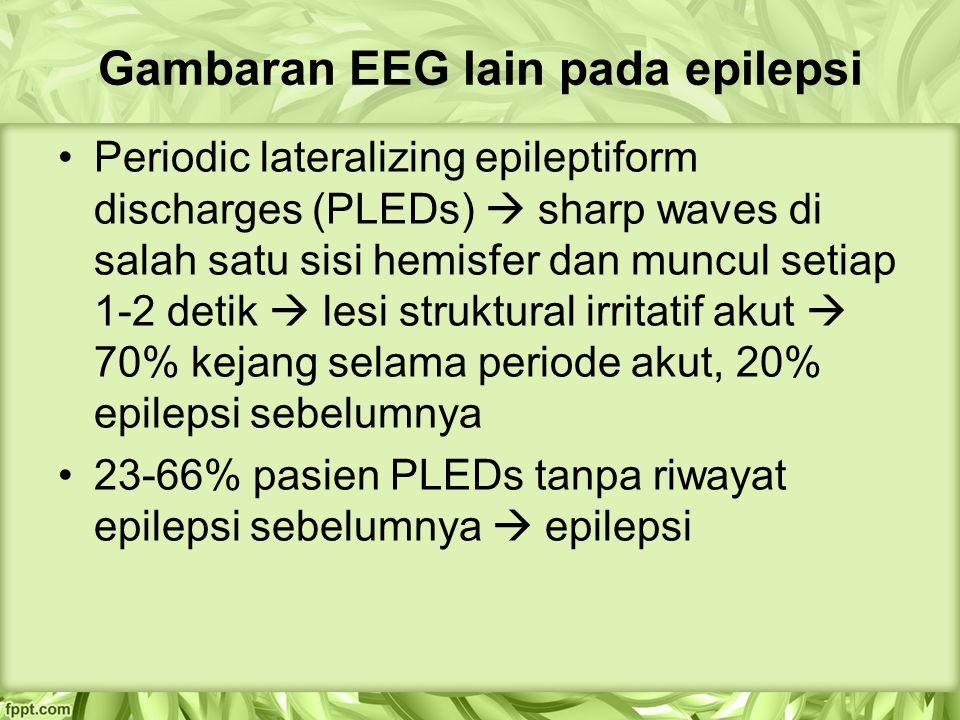 Gambaran EEG lain pada epilepsi Periodic lateralizing epileptiform discharges (PLEDs)  sharp waves di salah satu sisi hemisfer dan muncul setiap 1-2 detik  lesi struktural irritatif akut  70% kejang selama periode akut, 20% epilepsi sebelumnya 23-66% pasien PLEDs tanpa riwayat epilepsi sebelumnya  epilepsi