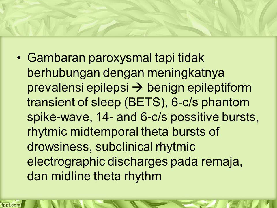 Gambaran paroxysmal tapi tidak berhubungan dengan meningkatnya prevalensi epilepsi  benign epileptiform transient of sleep (BETS), 6-c/s phantom spike-wave, 14- and 6-c/s possitive bursts, rhytmic midtemporal theta bursts of drowsiness, subclinical rhytmic electrographic discharges pada remaja, dan midline theta rhythm