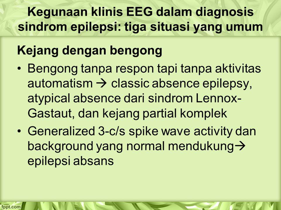 Kegunaan klinis EEG dalam diagnosis sindrom epilepsi: tiga situasi yang umum Kejang dengan bengong Bengong tanpa respon tapi tanpa aktivitas automatism  classic absence epilepsy, atypical absence dari sindrom Lennox- Gastaut, dan kejang partial komplek Generalized 3-c/s spike wave activity dan background yang normal mendukung  epilepsi absans
