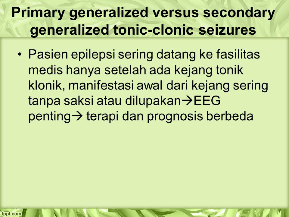 Primary generalized versus secondary generalized tonic-clonic seizures Pasien epilepsi sering datang ke fasilitas medis hanya setelah ada kejang tonik klonik, manifestasi awal dari kejang sering tanpa saksi atau dilupakan  EEG penting  terapi dan prognosis berbeda