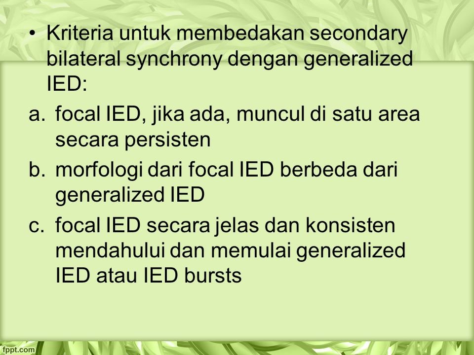 Kriteria untuk membedakan secondary bilateral synchrony dengan generalized IED: a.focal IED, jika ada, muncul di satu area secara persisten b.morfologi dari focal IED berbeda dari generalized IED c.focal IED secara jelas dan konsisten mendahului dan memulai generalized IED atau IED bursts