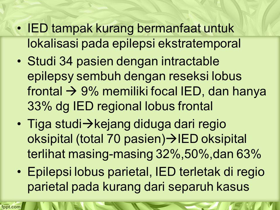 IED tampak kurang bermanfaat untuk lokalisasi pada epilepsi ekstratemporal Studi 34 pasien dengan intractable epilepsy sembuh dengan reseksi lobus frontal  9% memiliki focal IED, dan hanya 33% dg IED regional lobus frontal Tiga studi  kejang diduga dari regio oksipital (total 70 pasien)  IED oksipital terlihat masing-masing 32%,50%,dan 63% Epilepsi lobus parietal, IED terletak di regio parietal pada kurang dari separuh kasus