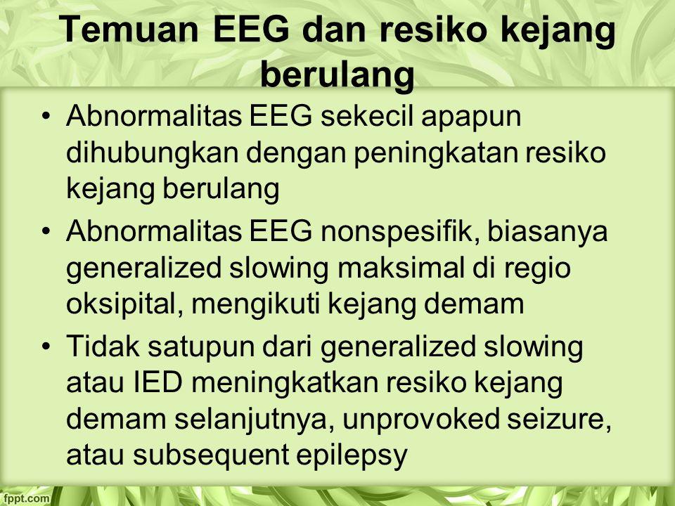 Temuan EEG dan resiko kejang berulang Abnormalitas EEG sekecil apapun dihubungkan dengan peningkatan resiko kejang berulang Abnormalitas EEG nonspesifik, biasanya generalized slowing maksimal di regio oksipital, mengikuti kejang demam Tidak satupun dari generalized slowing atau IED meningkatkan resiko kejang demam selanjutnya, unprovoked seizure, atau subsequent epilepsy