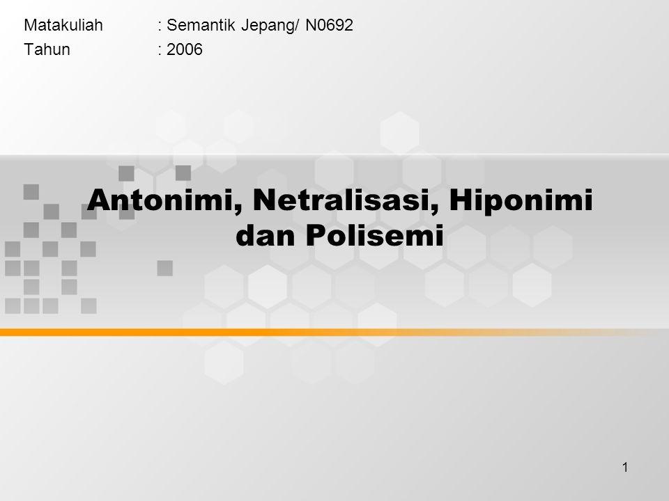 1 Antonimi, Netralisasi, Hiponimi dan Polisemi Matakuliah: Semantik Jepang/ N0692 Tahun: 2006