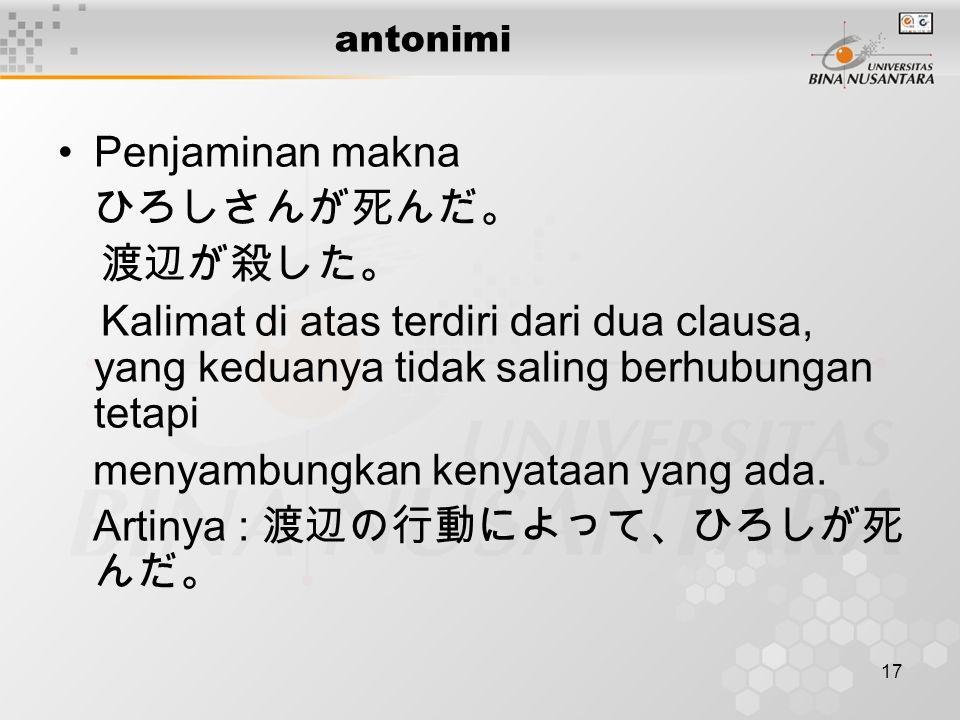 17 antonimi Penjaminan makna ひろしさんが死んだ。 渡辺が殺した。 Kalimat di atas terdiri dari dua clausa, yang keduanya tidak saling berhubungan tetapi menyambungkan kenyataan yang ada.