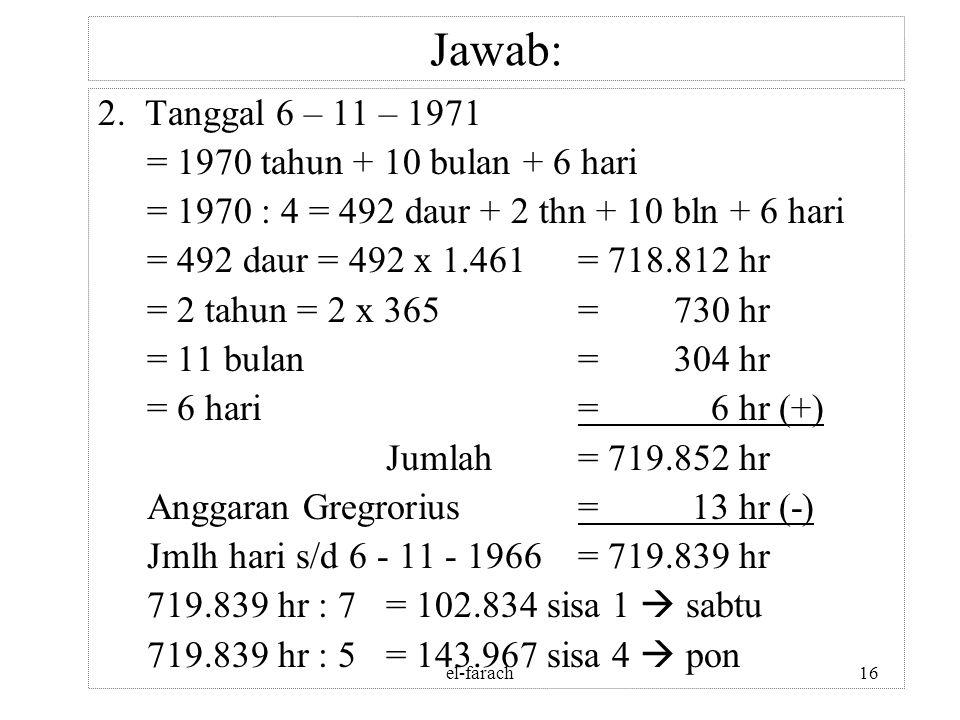 el-farach15 Jawab: 1. Tanggal 5 – 2 – 1966 = 1965 tahun + 1 bulan + 5 hari = 1965 : 4 = 491 daur + 1 thn + 1 bln + 5 hari = 491 daur = 491 x 1.461= 71