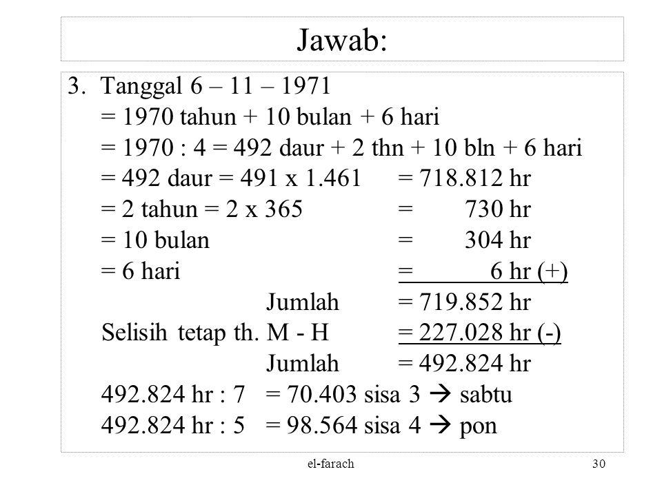 el-farach29 Jawab: 490.596 : 10.631 = 46 daur, sisa 1.570 hr 1.570 : 354 hr= 4 th (1 th. K), sisa 154 hr 46 daur= (46 x 30 th) + 4 th + 154 hr = 1.380