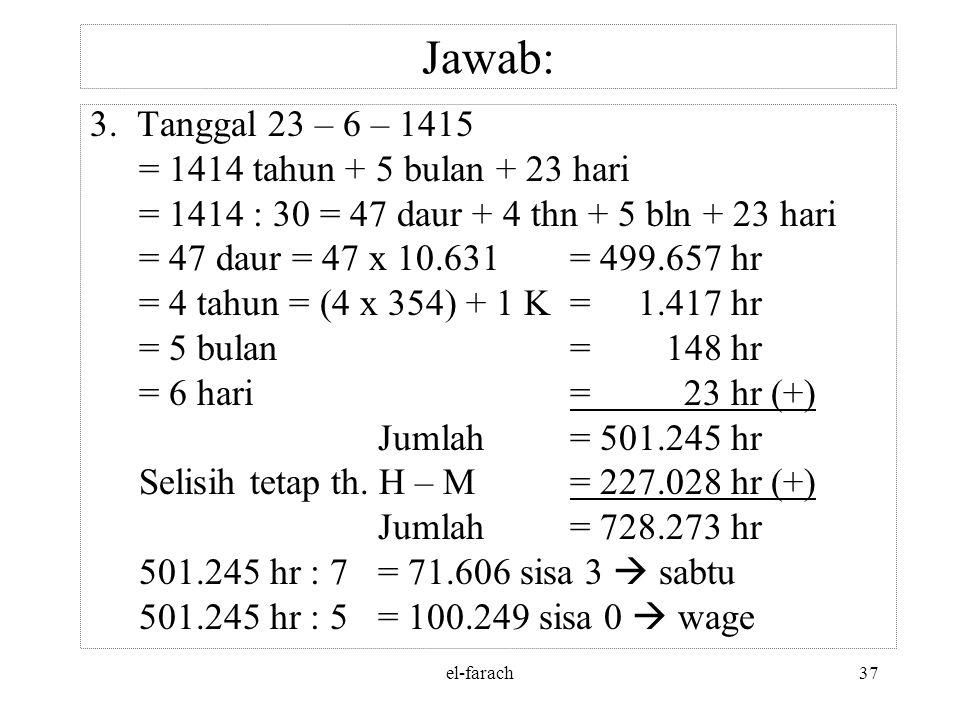 el-farach36 Jawab: 727.340 : 1.461= 497 daur, sisa 1.223 hr 1.223 : 365 hr= 3 th, sisa 128 hr 497 daur= (497 x 4 th) + 3 th + 128 hr = 1.988 th + 3 th