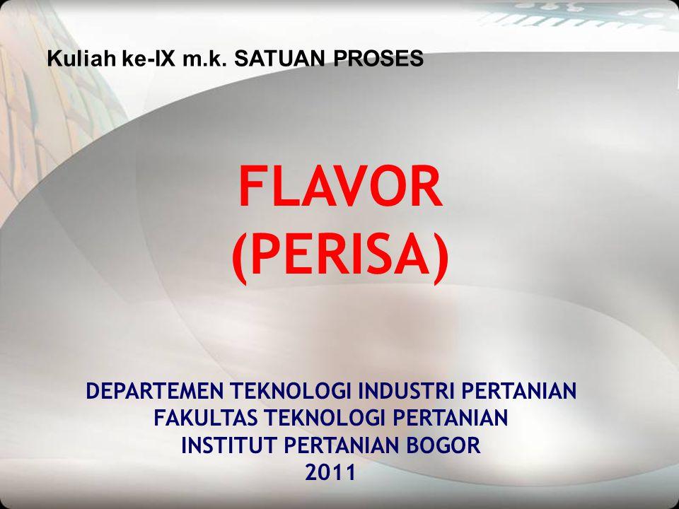 FLAVOR (PERISA) DEPARTEMEN TEKNOLOGI INDUSTRI PERTANIAN FAKULTAS TEKNOLOGI PERTANIAN INSTITUT PERTANIAN BOGOR 2011 Kuliah ke-IX m.k. SATUAN PROSES