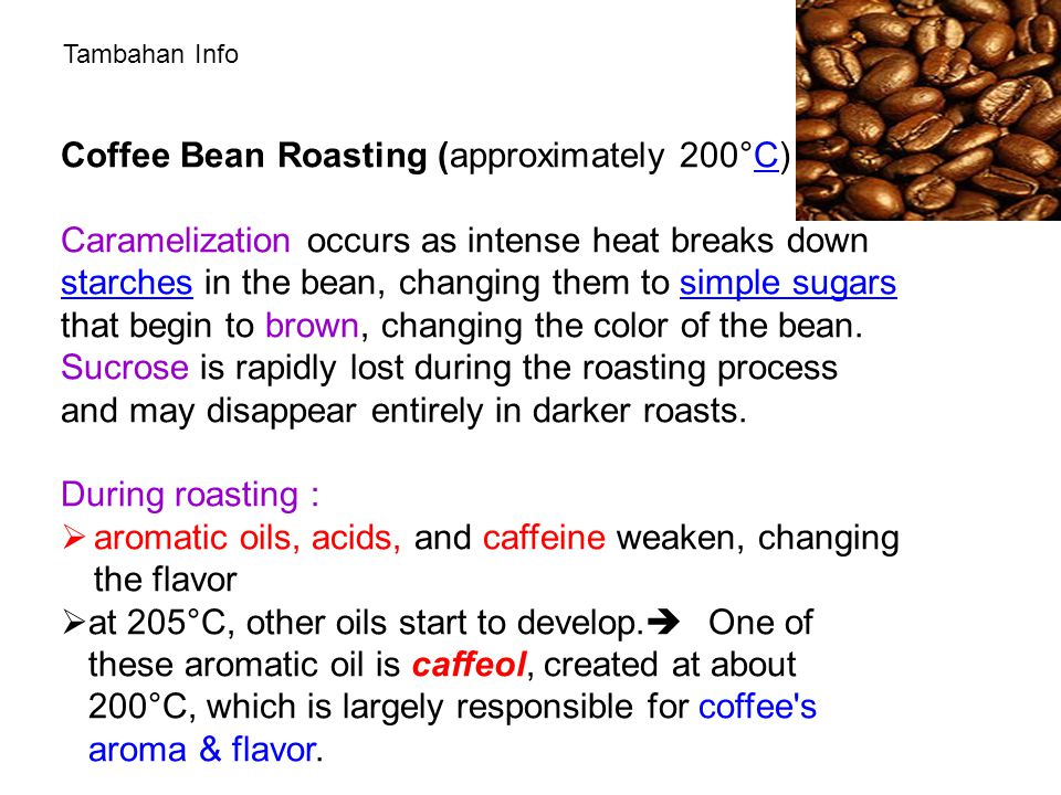 Coffee Bean Roasting (approximately 200°C) :C Caramelization occurs as intense heat breaks down starches in the bean, changing them to simple sugars that begin to brown, changing the color of the bean.