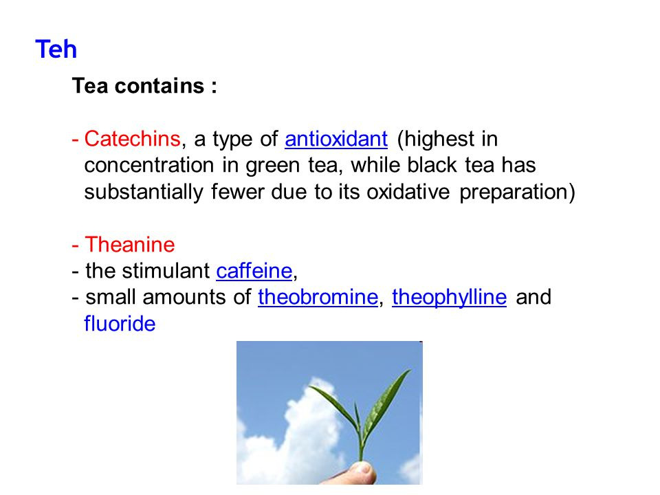 Tea contains : -Catechins, a type of antioxidant (highest in concentration in green tea, while black tea has substantially fewer due to its oxidative