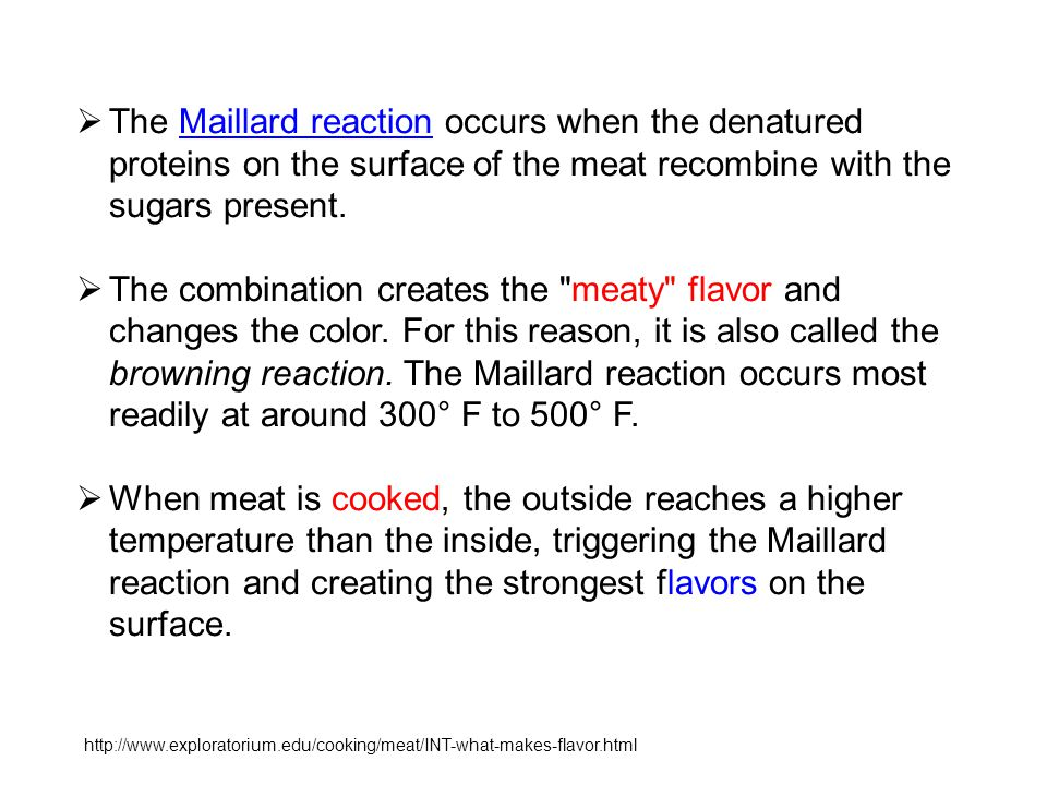  The Maillard reaction occurs when the denatured proteins on the surface of the meat recombine with the sugars present.Maillard reaction  The combin