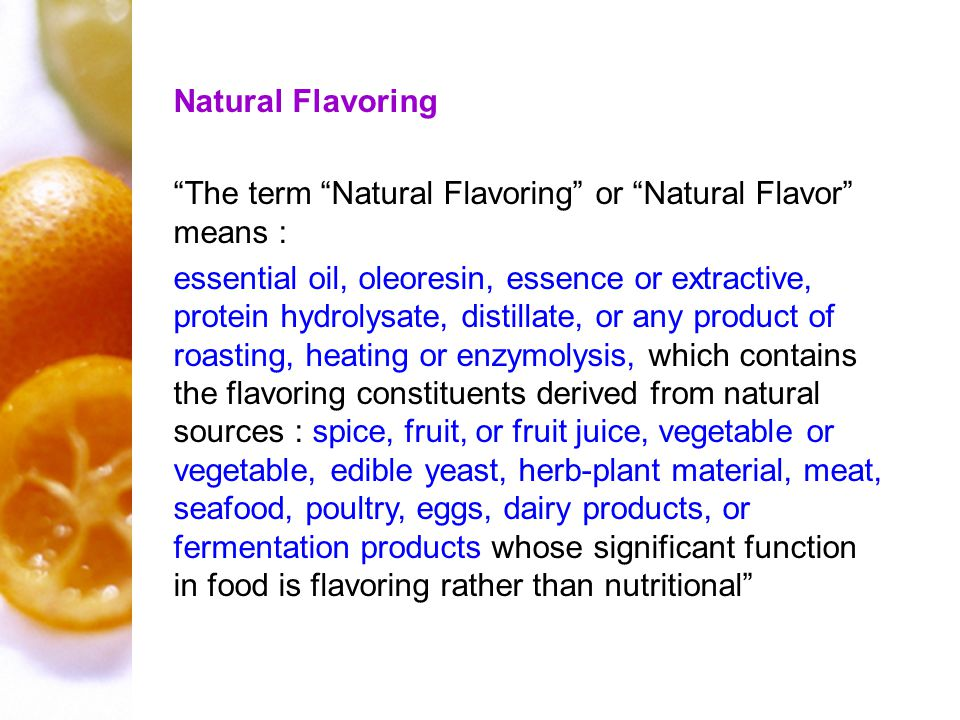Natural Flavoring The term Natural Flavoring or Natural Flavor means : essential oil, oleoresin, essence or extractive, protein hydrolysate, distillate, or any product of roasting, heating or enzymolysis, which contains the flavoring constituents derived from natural sources : spice, fruit, or fruit juice, vegetable or vegetable, edible yeast, herb-plant material, meat, seafood, poultry, eggs, dairy products, or fermentation products whose significant function in food is flavoring rather than nutritional