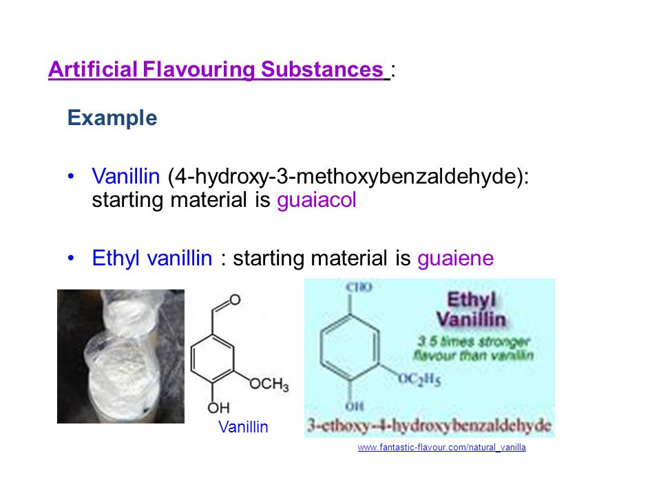 Example Vanillin (4-hydroxy-3-methoxybenzaldehyde): starting material is guaiacol Ethyl vanillin : starting material is guaiene Artificial Flavouring Substances : Vanillin www.fantastic-flavour.com/natural_vanilla