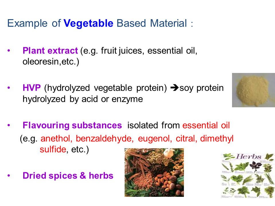 Example of Vegetable Based Material : Plant extract (e.g. fruit juices, essential oil, oleoresin,etc.) HVP (hydrolyzed vegetable protein)  soy protei