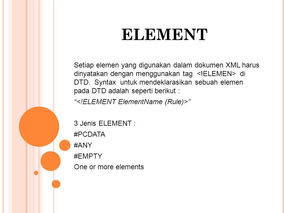 ELEMENT Setiap elemen yang digunakan dalam dokumen XML harus dinyatakan dengan menggunakan tag di DTD.
