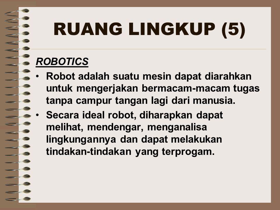 RUANG LINGKUP (5) ROBOTICS Robot adalah suatu mesin dapat diarahkan untuk mengerjakan bermacam-macam tugas tanpa campur tangan lagi dari manusia.