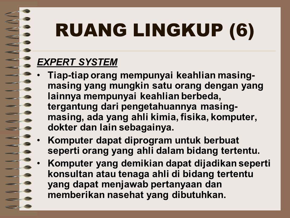 RUANG LINGKUP (6) EXPERT SYSTEM Tiap-tiap orang mempunyai keahlian masing- masing yang mungkin satu orang dengan yang lainnya mempunyai keahlian berbe