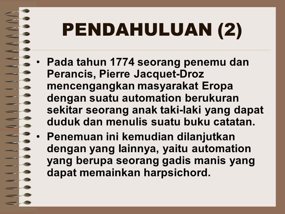 PENDAHULUAN (2) Pada tahun 1774 seorang penemu dan Perancis, Pierre Jacquet-Droz mencengangkan masyarakat Eropa dengan suatu automation berukuran sekitar seorang anak taki-laki yang dapat duduk dan menulis suatu buku catatan.