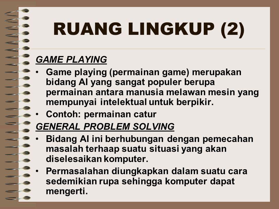 RUANG LINGKUP (2) GAME PLAYING Game playing (permainan game) merupakan bidang AI yang sangat populer berupa permainan antara manusia melawan mesin yang mempunyai intelektual untuk berpikir.