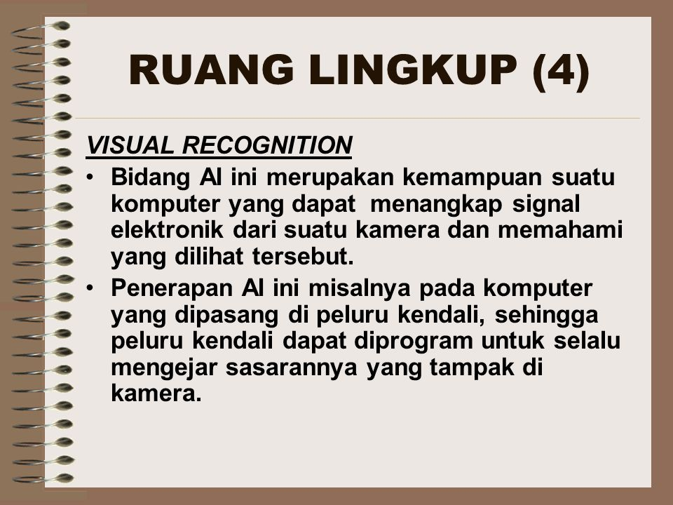 RUANG LINGKUP (4) VISUAL RECOGNITION Bidang AI ini merupakan kemampuan suatu komputer yang dapat menangkap signal elektronik dari suatu kamera dan memahami yang dilihat tersebut.