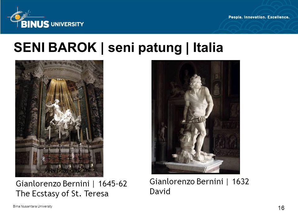 Bina Nusantara University 16 SENI BAROK | seni patung | Italia Gianlorenzo Bernini | 1645-62 The Ecstasy of St. Teresa Gianlorenzo Bernini | 1632 Davi
