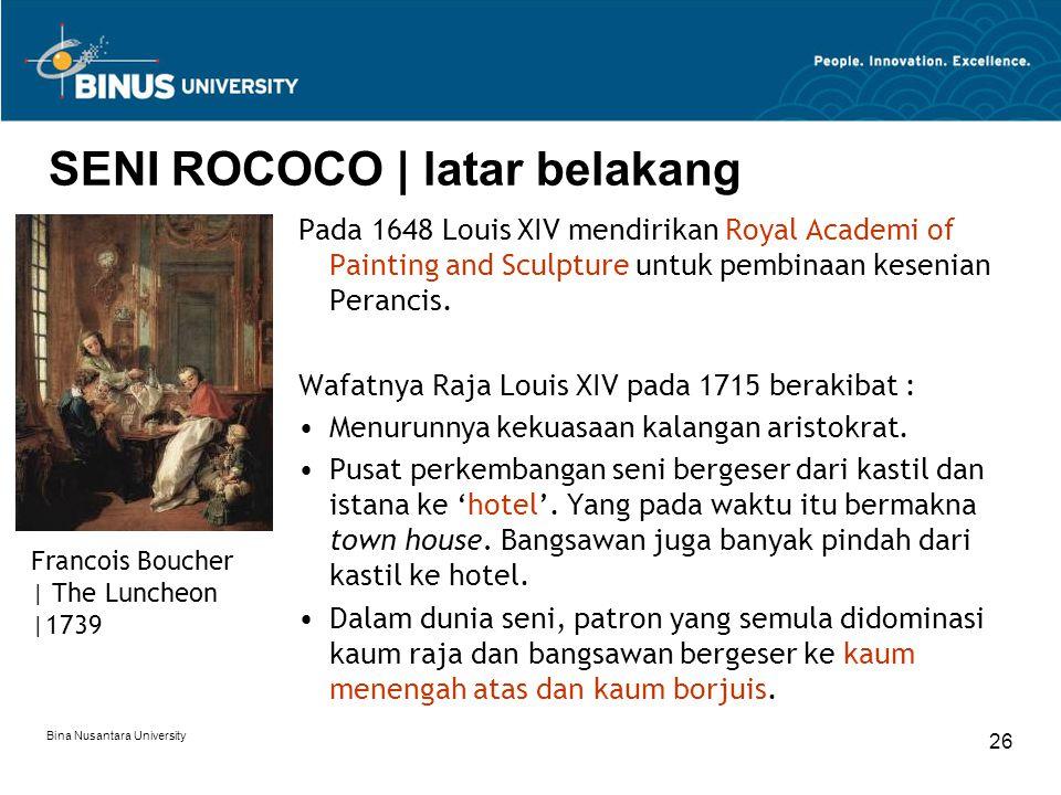 Bina Nusantara University 26 SENI ROCOCO | latar belakang Pada 1648 Louis XIV mendirikan Royal Academi of Painting and Sculpture untuk pembinaan kesen