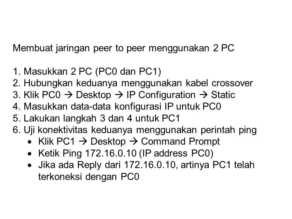 Membuat jaringan peer to peer menggunakan 2 PC 1.Masukkan 2 PC (PC0 dan PC1) 2.Hubungkan keduanya menggunakan kabel crossover 3.Klik PC0  Desktop  IP Configuration  Static 4.Masukkan data-data konfigurasi IP untuk PC0 5.Lakukan langkah 3 dan 4 untuk PC1 6.Uji konektivitas keduanya menggunakan perintah ping  Klik PC1  Desktop  Command Prompt  Ketik Ping 172.16.0.10 (IP address PC0)  Jika ada Reply dari 172.16.0.10, artinya PC1 telah terkoneksi dengan PC0