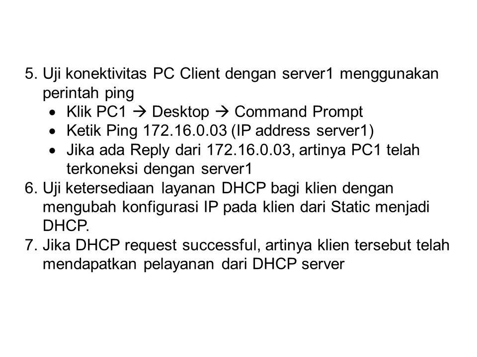 5.Uji konektivitas PC Client dengan server1 menggunakan perintah ping  Klik PC1  Desktop  Command Prompt  Ketik Ping 172.16.0.03 (IP address server1)  Jika ada Reply dari 172.16.0.03, artinya PC1 telah terkoneksi dengan server1 6.Uji ketersediaan layanan DHCP bagi klien dengan mengubah konfigurasi IP pada klien dari Static menjadi DHCP.