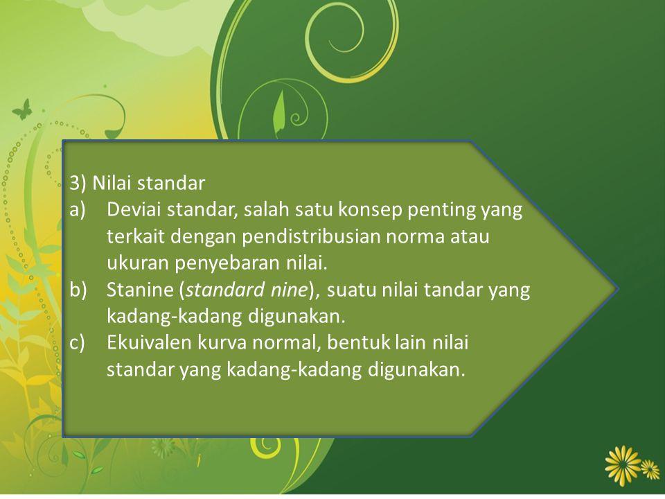 3) Nilai standar a)Deviai standar, salah satu konsep penting yang terkait dengan pendistribusian norma atau ukuran penyebaran nilai. b)Stanine (standa