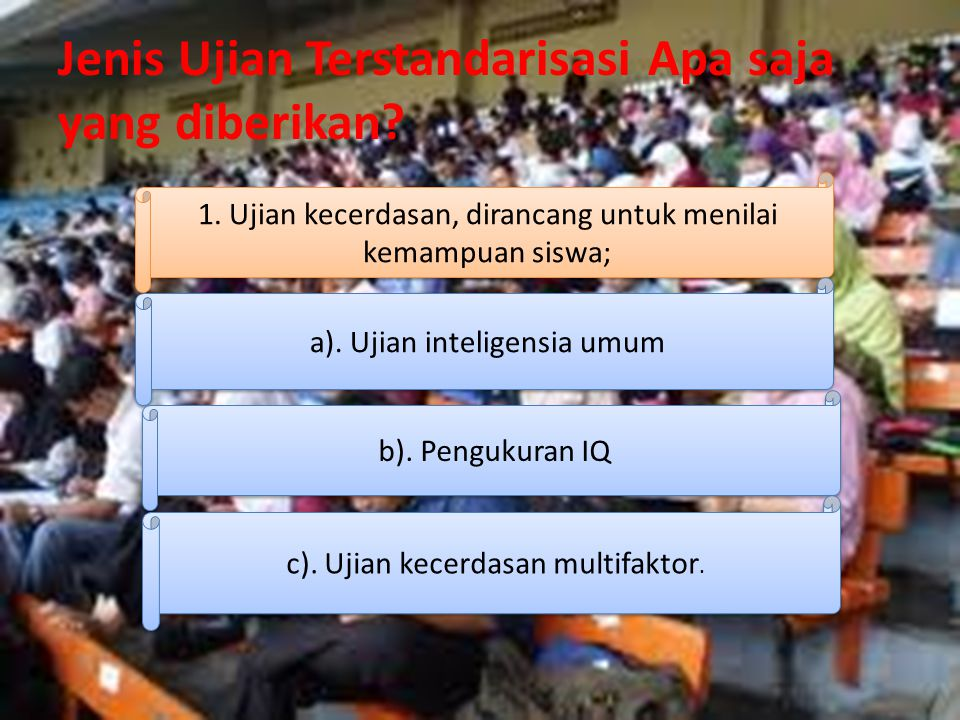 Jenis Ujian Terstandarisasi Apa saja yang diberikan? 1. Ujian kecerdasan, dirancang untuk menilai kemampuan siswa; a). Ujian inteligensia umum b). Pen