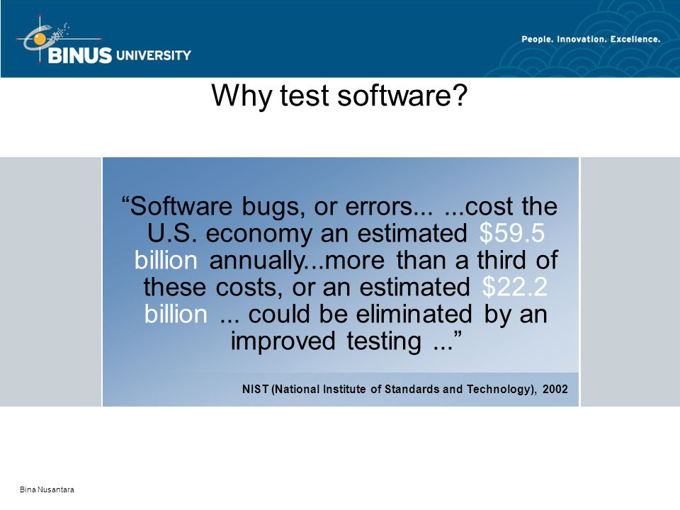"Bina Nusantara Why test software? ""Software bugs, or errors......cost the U.S. economy an estimated $59.5 billion annually...more than a third of thes"