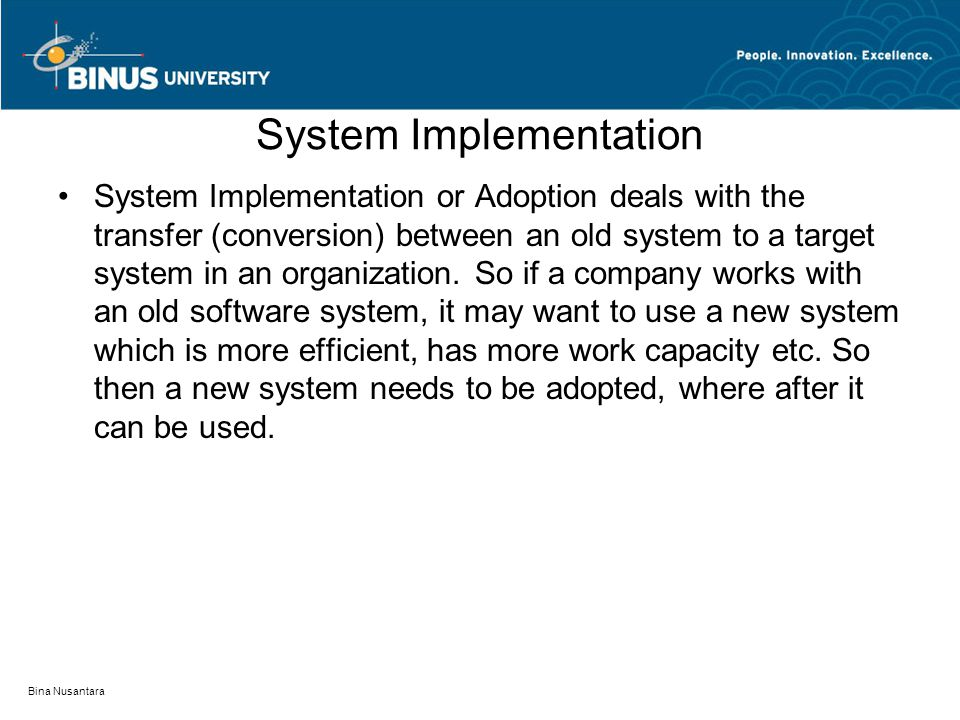 Bina Nusantara System Implementation System Implementation or Adoption deals with the transfer (conversion) between an old system to a target system i